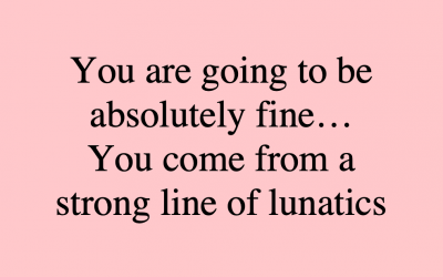 you are going to be absolutely fine, you come from a strong line of lunatics, meme, midult, anxiety, maniac