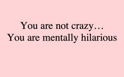 you are mentally hilarious, you are not crazy, new definitions of insanity, madness, crazy